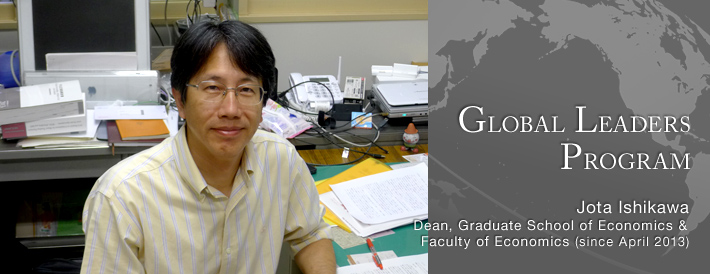 GLOBAL LEADERS PROGRAM Faculty of Economics Dean, Graduate School of Economics & Faculty of Economics (since April 2013) Jota Ishikawa