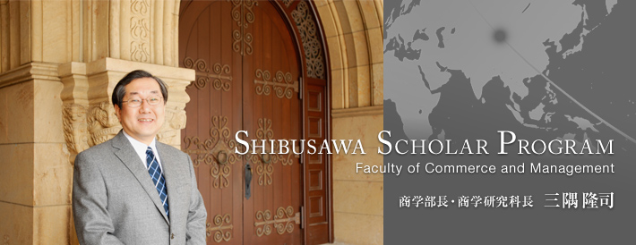 SHIBUSAWA SCHOLAR PROGRAM Faculty of Commerce and Management 商学部長・商学研究科長 三隅隆司