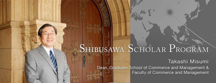 SHIBUSAWA SCHOLAR PROGRAM  Faculty of Commerce and Management  Takashi Misumi, Dean, Graduate School of Commerce and Management & Faculty of Commerce and Management